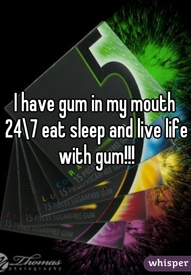 I have gum in my mouth 24\7 eat sleep and live life with gum!!!