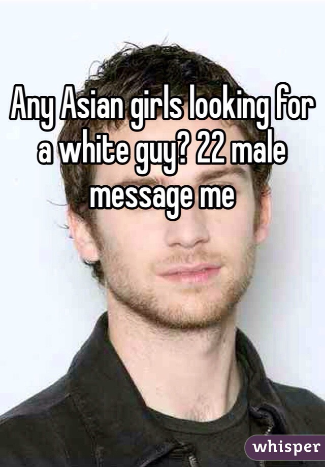 Any Asian girls looking for a white guy? 22 male message me