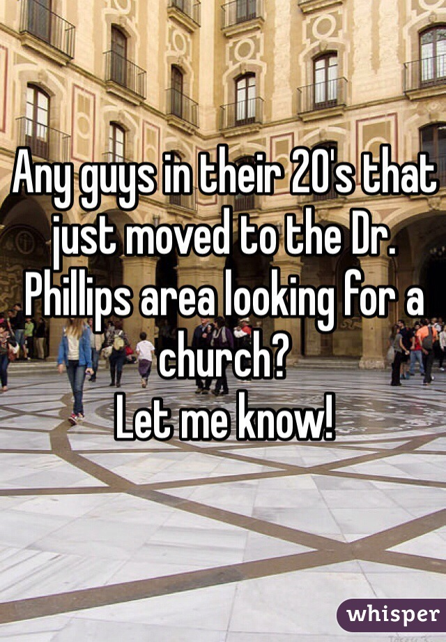 Any guys in their 20's that just moved to the Dr. Phillips area looking for a church? Let me know!