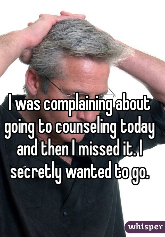 I was complaining about going to counseling today and then I missed it. I secretly wanted to go.