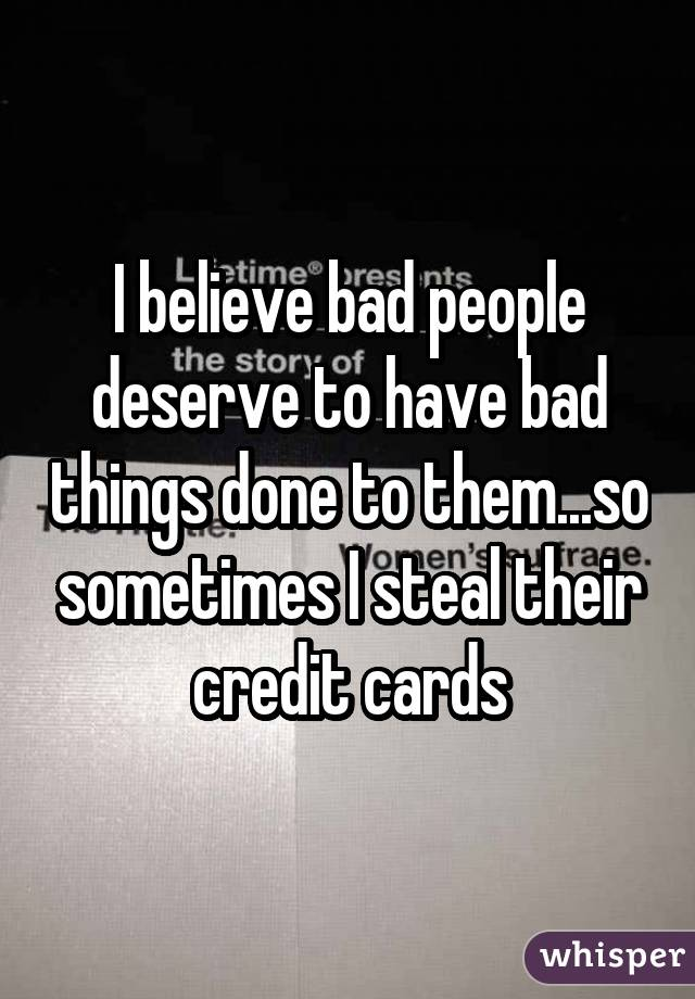 I believe bad people deserve to have bad things done to them...so sometimes I steal their credit cards