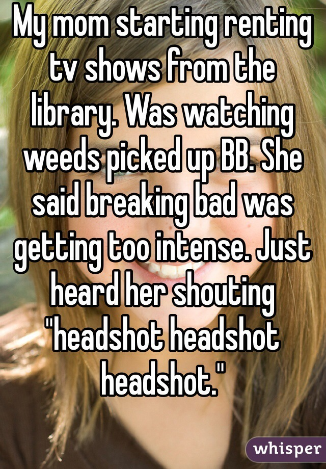"""My mom starting renting tv shows from the library. Was watching weeds picked up BB. She said breaking bad was getting too intense. Just heard her shouting """"headshot headshot headshot."""""""