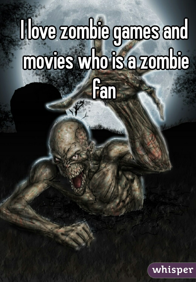 I love zombie games and movies who is a zombie fan