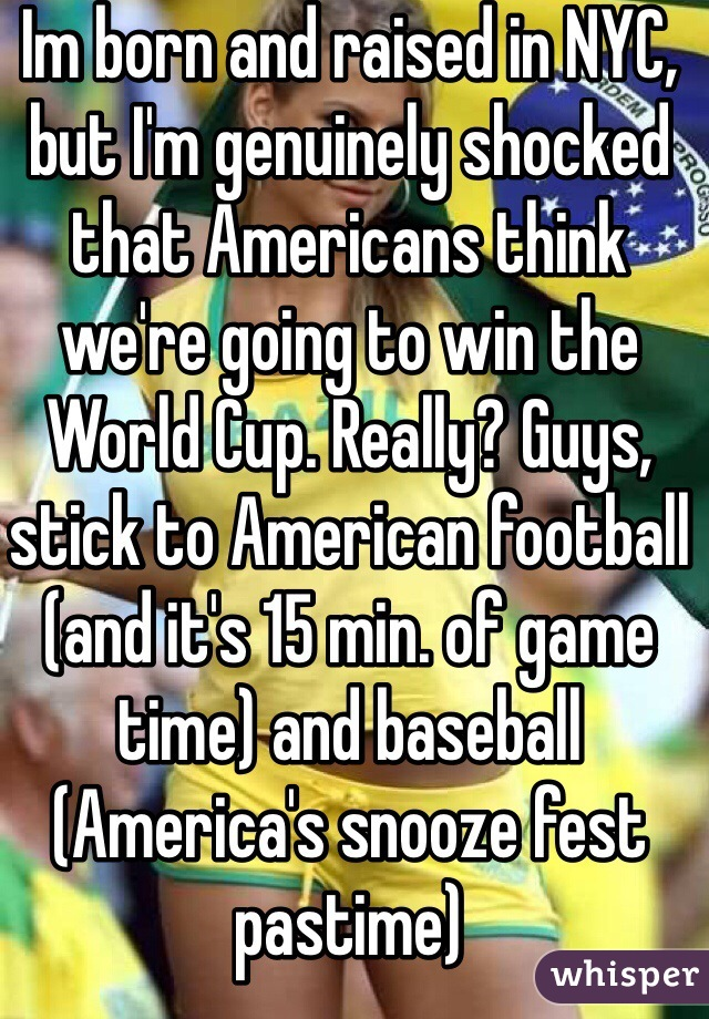 Im born and raised in NYC, but I'm genuinely shocked that Americans think we're going to win the World Cup. Really? Guys, stick to American football (and it's 15 min. of game time) and baseball (America's snooze fest pastime)