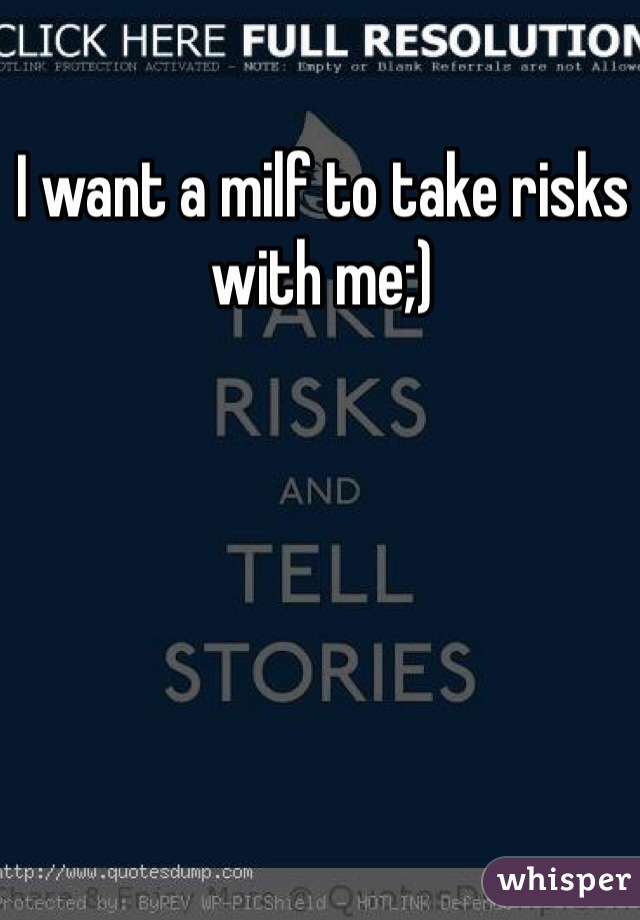 I want a milf to take risks with me;)