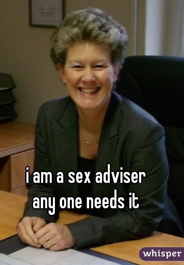 i am a sex adviser  any one needs it