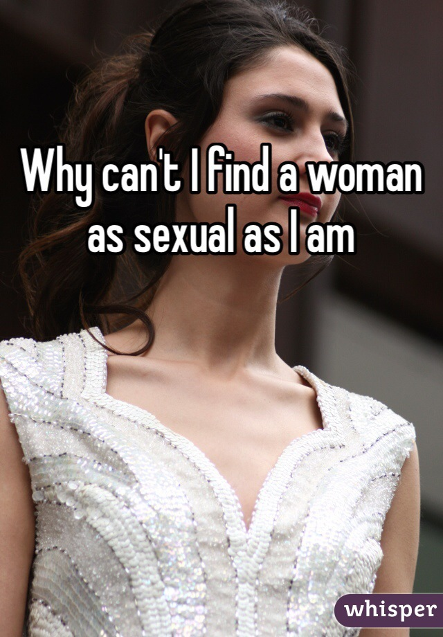 Why can't I find a woman as sexual as I am