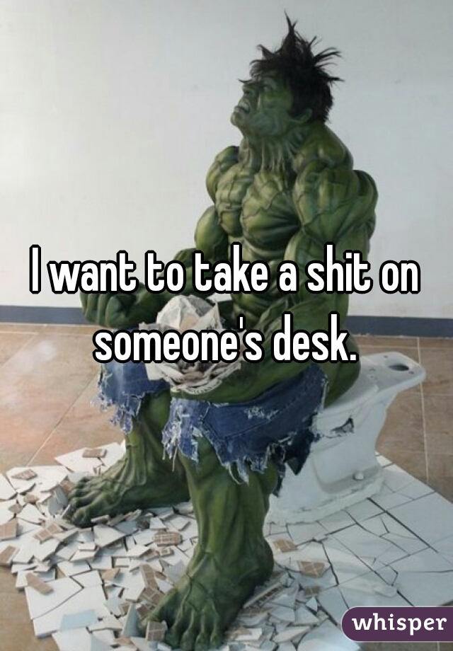 I want to take a shit on someone's desk.