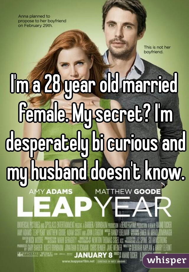 I'm a 28 year old married female. My secret? I'm desperately bi curious and my husband doesn't know.