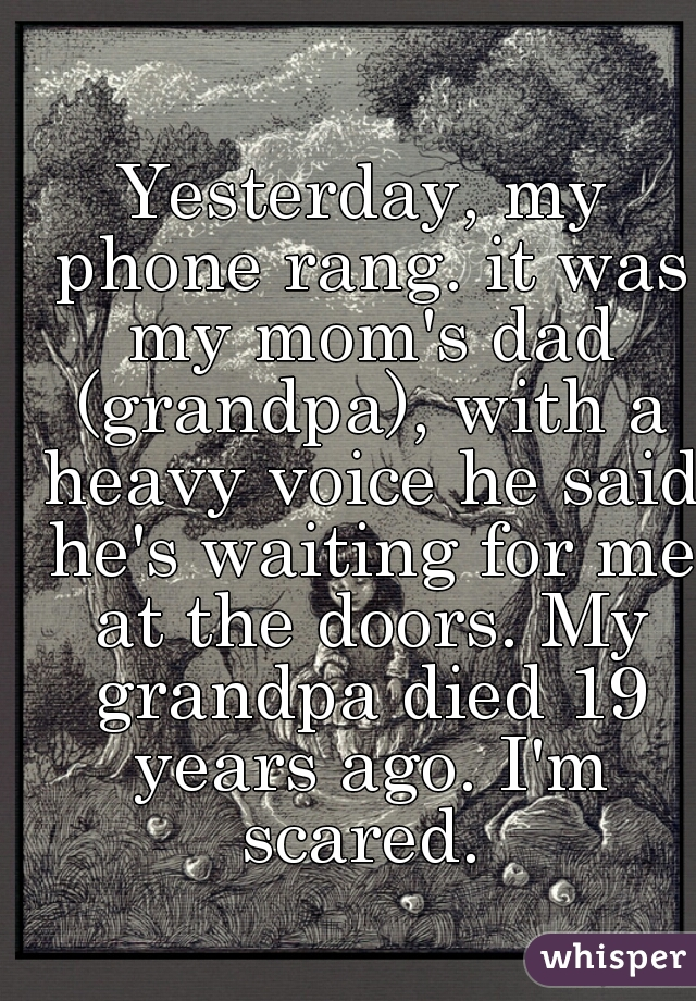 Yesterday, my phone rang. it was my mom's dad (grandpa), with a heavy voice he said he's waiting for me at the doors. My grandpa died 19 years ago. I'm scared.