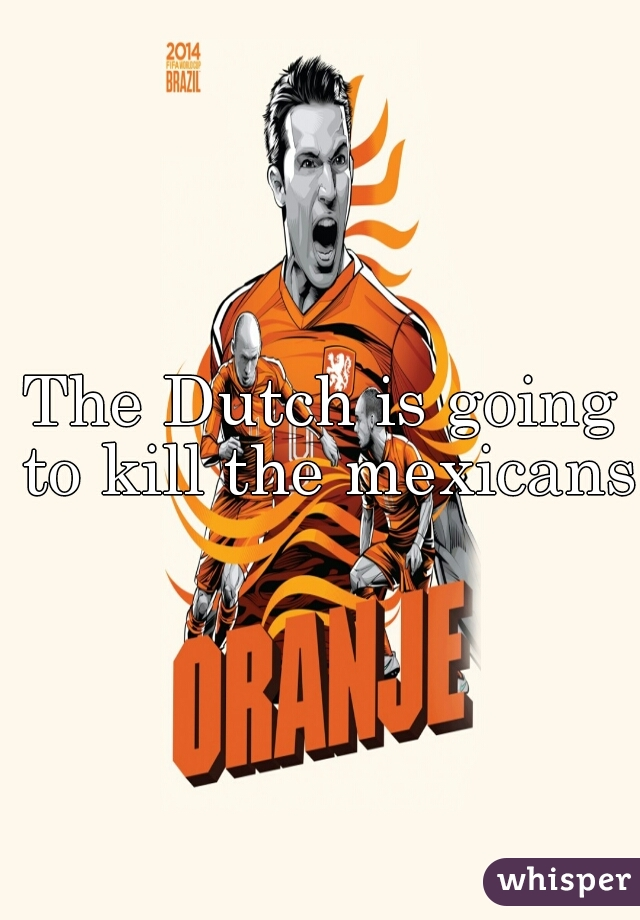 The Dutch is going to kill the mexicans