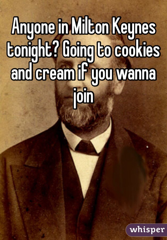 Anyone in Milton Keynes tonight? Going to cookies and cream if you wanna join