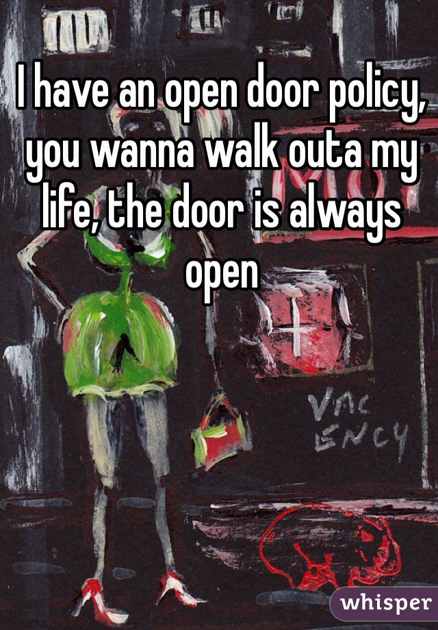 I have an open door policy, you wanna walk outa my life, the door is always open