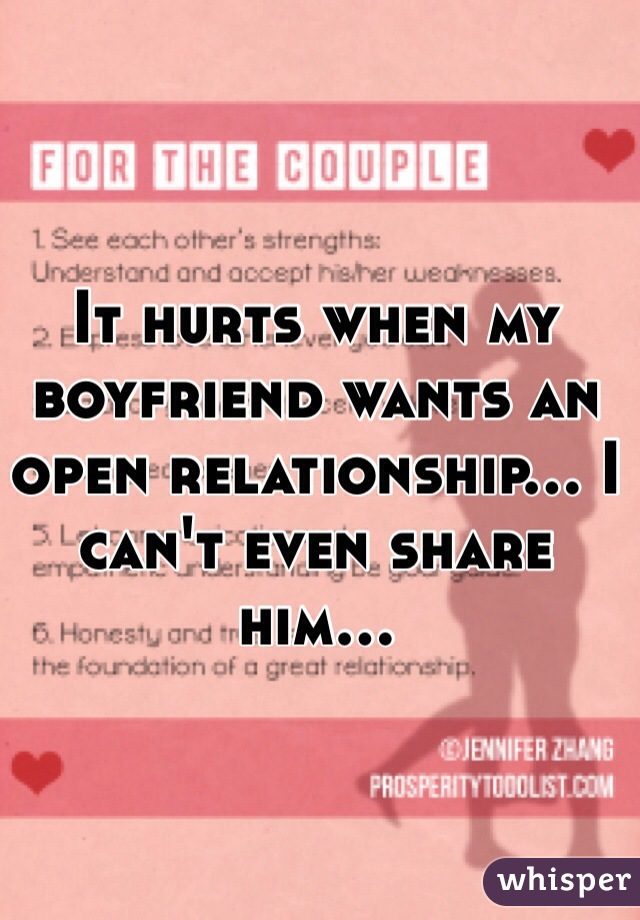 It hurts when my boyfriend wants an open relationship... I can't even share him...