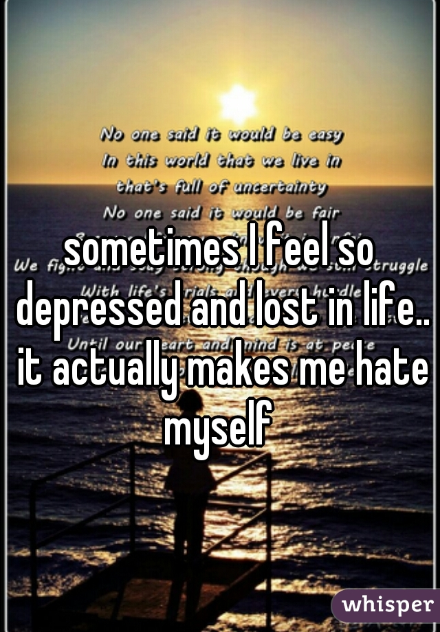 sometimes I feel so depressed and lost in life.. it actually makes me hate myself