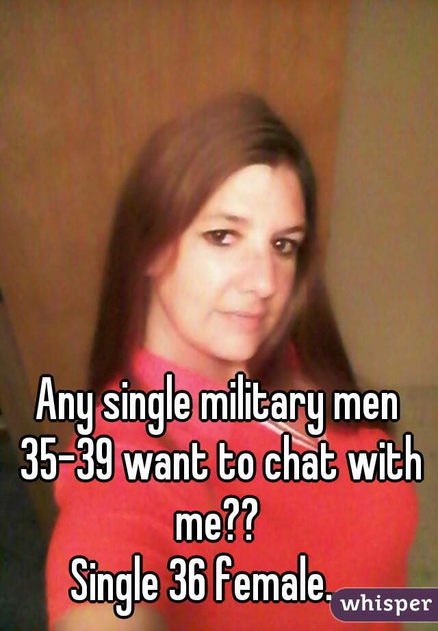 Any single military men 35-39 want to chat with me??  Single 36 female....