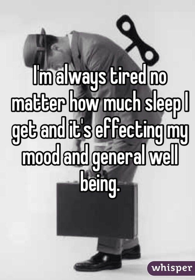 I'm always tired no matter how much sleep I get and it's effecting my mood and general well being.