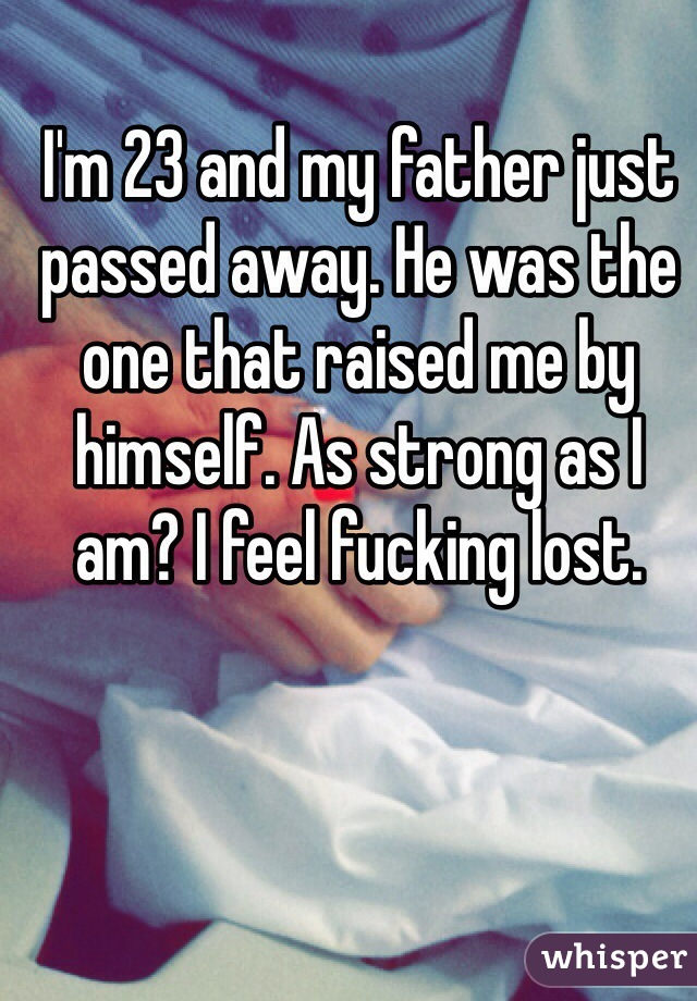 I'm 23 and my father just passed away. He was the one that raised me by himself. As strong as I am? I feel fucking lost.