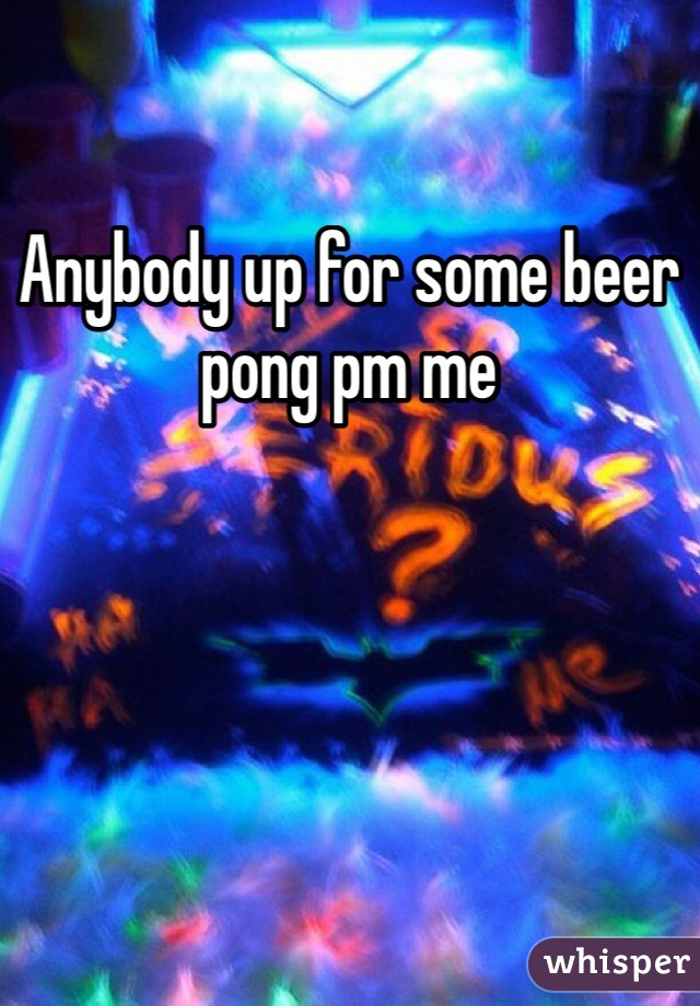 Anybody up for some beer pong pm me