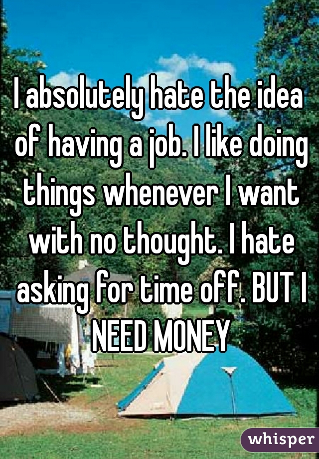 I absolutely hate the idea of having a job. I like doing things whenever I want with no thought. I hate asking for time off. BUT I NEED MONEY