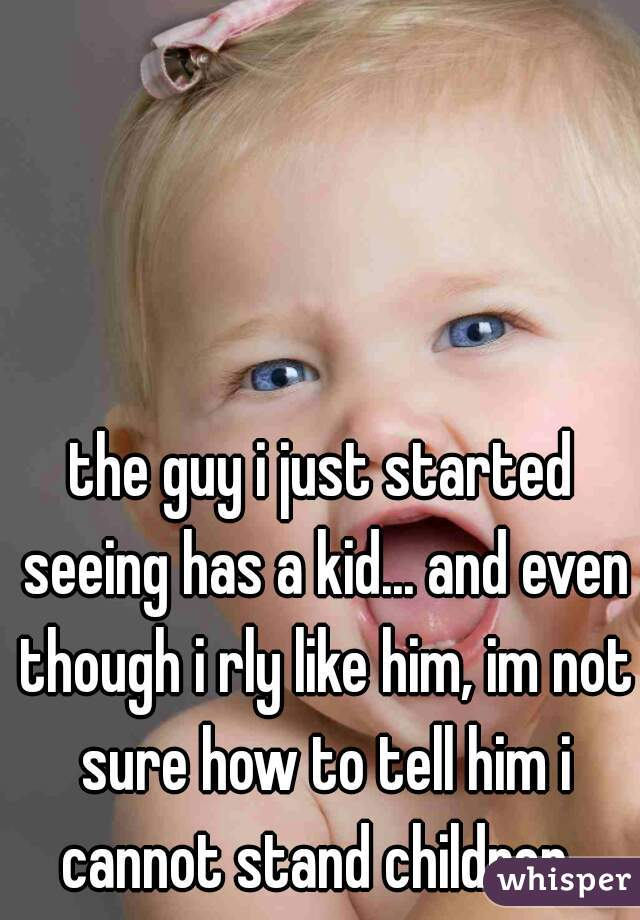 the guy i just started seeing has a kid... and even though i rly like him, im not sure how to tell him i cannot stand children.
