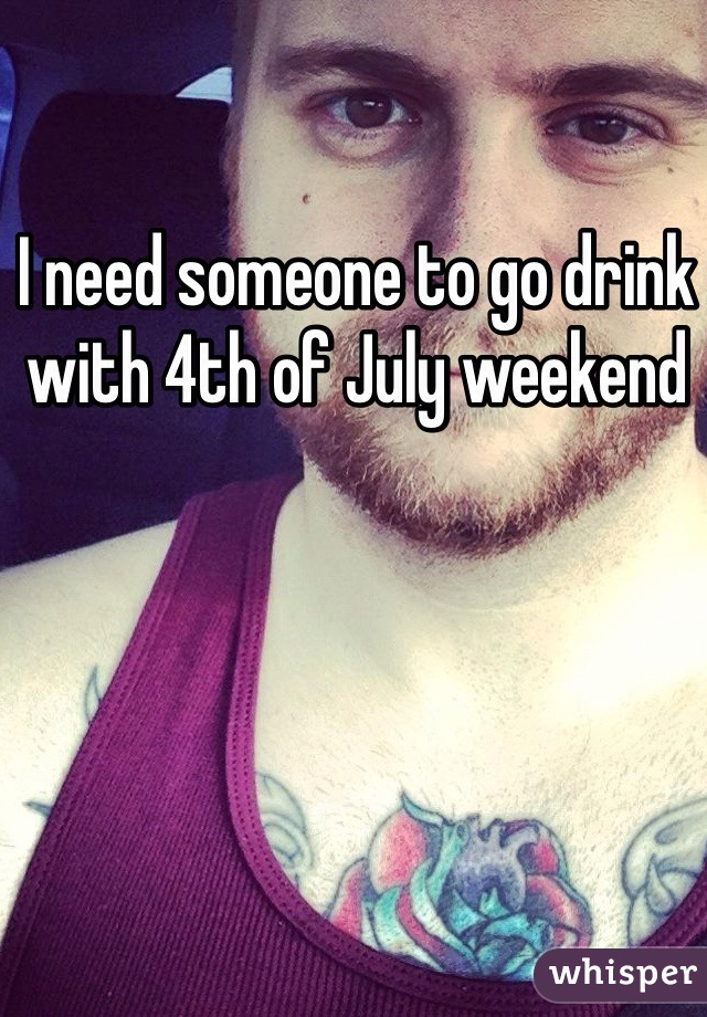 I need someone to go drink with 4th of July weekend