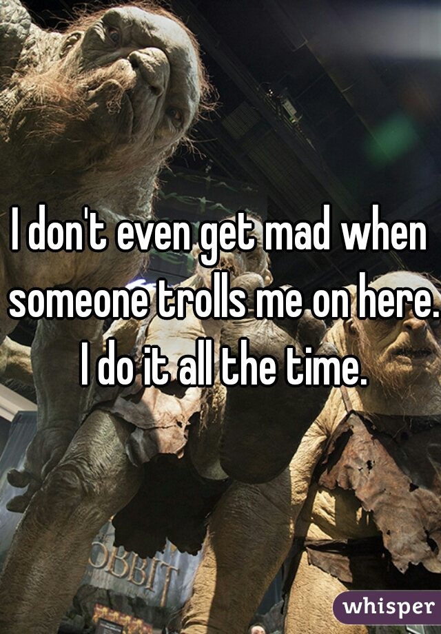 I don't even get mad when someone trolls me on here. I do it all the time.