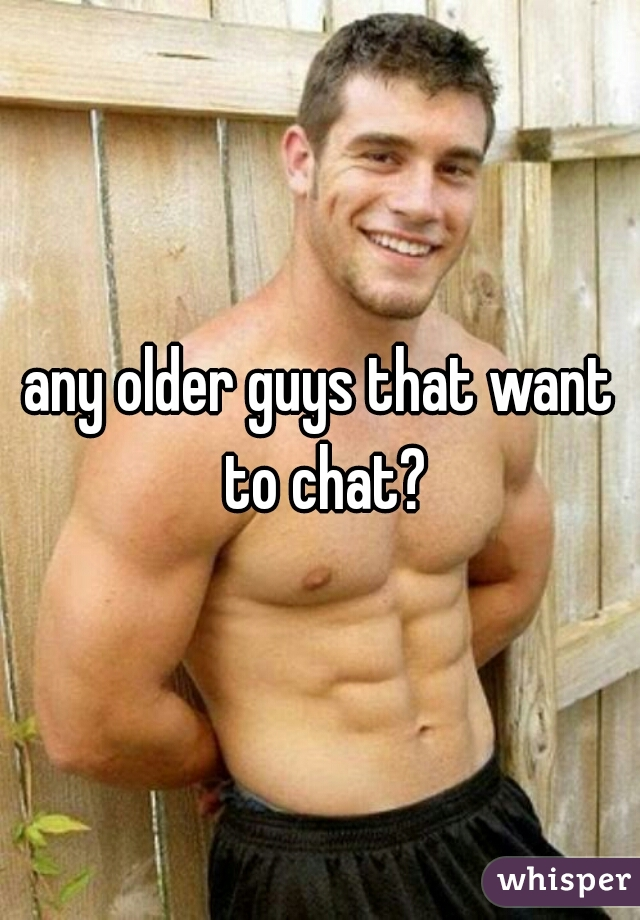 any older guys that want to chat? f