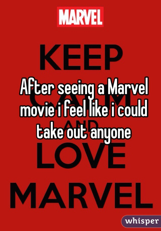 After seeing a Marvel movie i feel like i could take out anyone