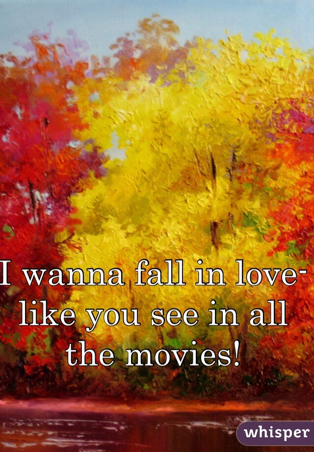 I wanna fall in love- like you see in all the movies!