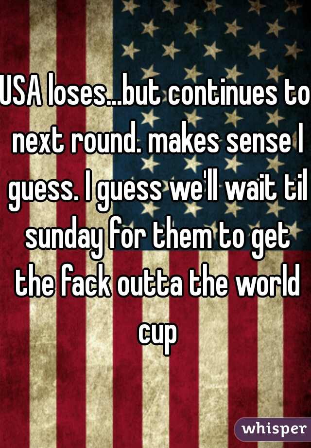 USA loses...but continues to next round. makes sense I guess. I guess we'll wait til sunday for them to get the fack outta the world cup