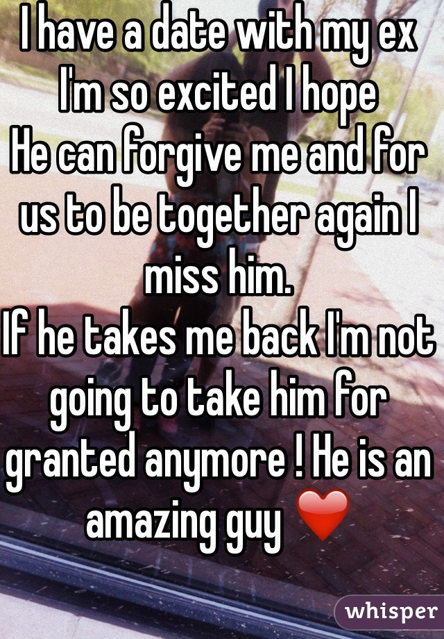 I have a date with my ex  I'm so excited I hope  He can forgive me and for us to be together again I miss him. If he takes me back I'm not going to take him for granted anymore ! He is an amazing guy ❤️