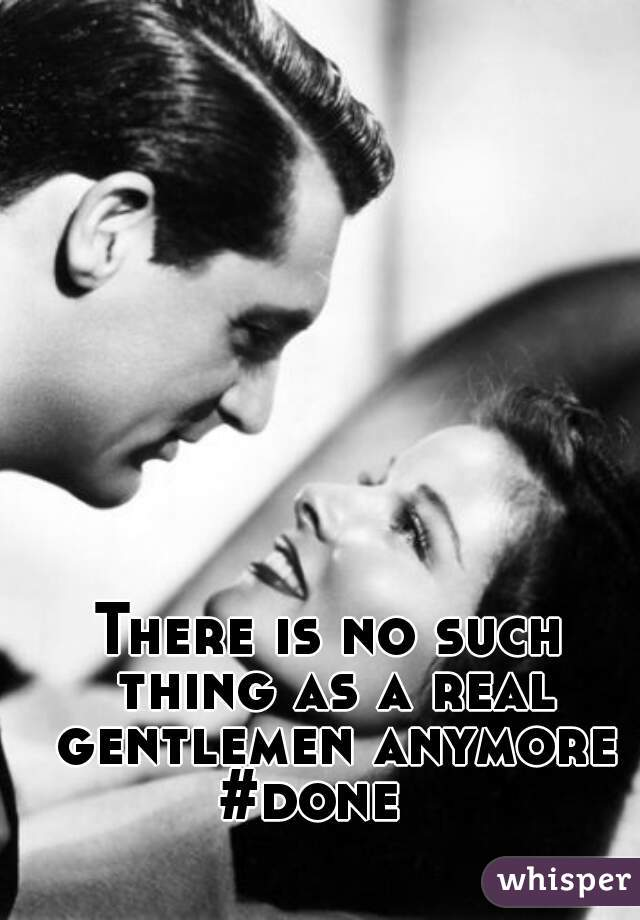 There is no such thing as a real gentlemen anymore #done