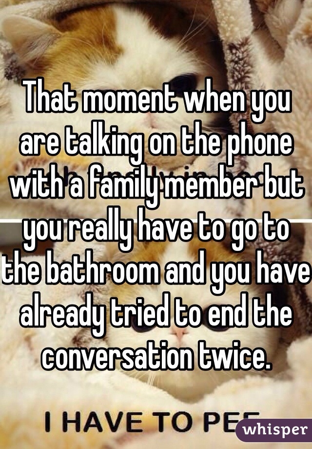 That moment when you are talking on the phone with a family member but you really have to go to the bathroom and you have already tried to end the conversation twice.