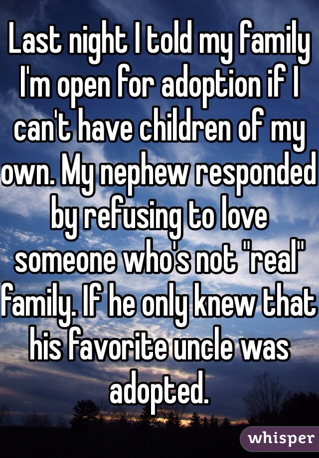 "Last night I told my family I'm open for adoption if I can't have children of my own. My nephew responded by refusing to love someone who's not ""real"" family. If he only knew that his favorite uncle was adopted."