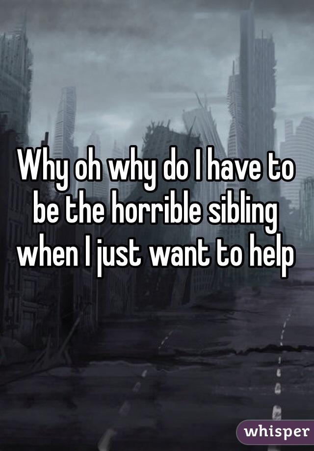 Why oh why do I have to be the horrible sibling when I just want to help