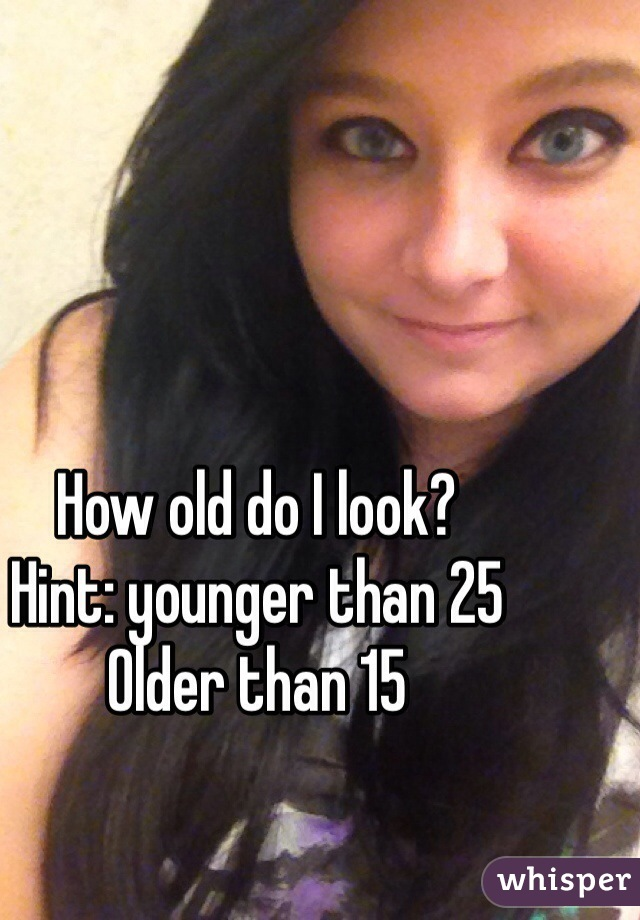 How old do I look?  Hint: younger than 25 Older than 15