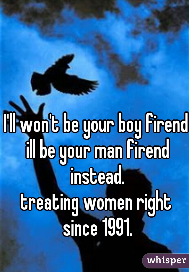 I'll won't be your boy firend ill be your man firend instead. treating women right since 1991.
