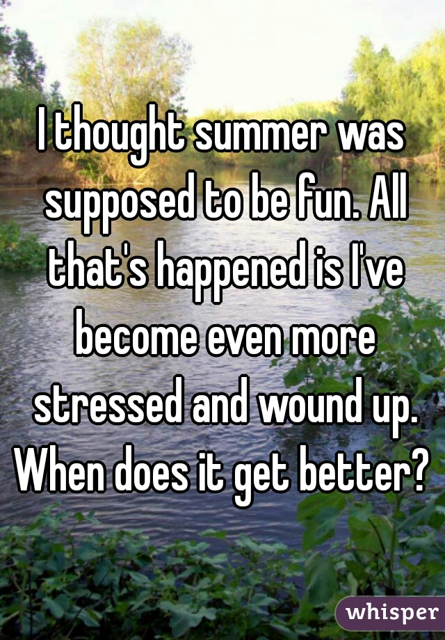 I thought summer was supposed to be fun. All that's happened is I've become even more stressed and wound up. When does it get better?