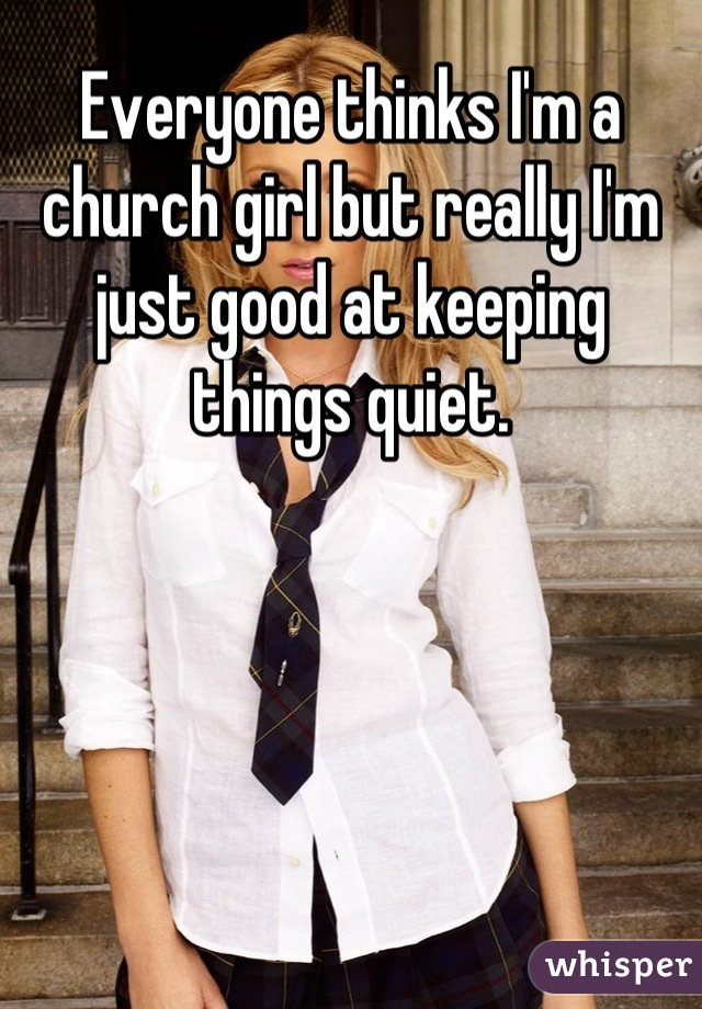 Everyone thinks I'm a church girl but really I'm just good at keeping things quiet.