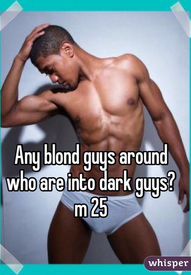 Any blond guys around who are into dark guys? m 25