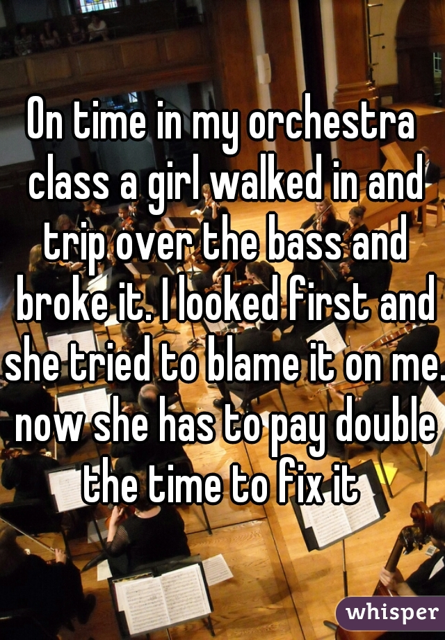 On time in my orchestra class a girl walked in and trip over the bass and broke it. I looked first and she tried to blame it on me. now she has to pay double the time to fix it