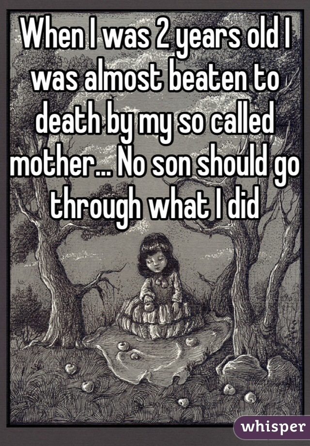When I was 2 years old I was almost beaten to death by my so called mother... No son should go through what I did