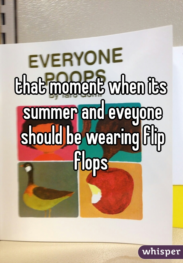 that moment when its summer and eveyone should be wearing flip flops