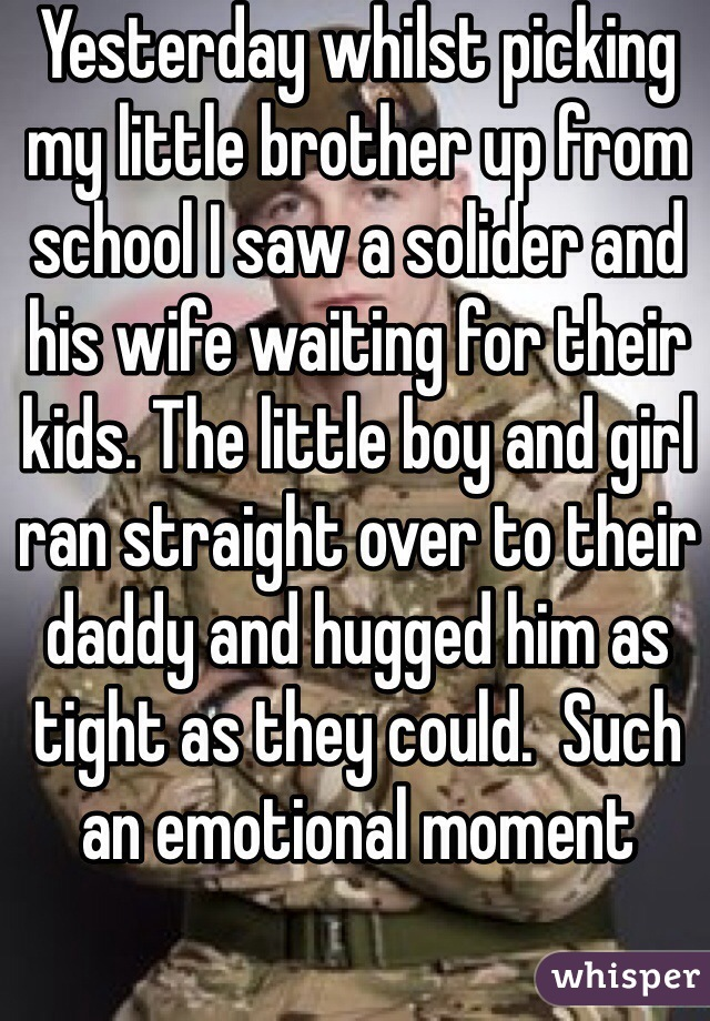 Yesterday whilst picking my little brother up from school I saw a solider and his wife waiting for their kids. The little boy and girl ran straight over to their daddy and hugged him as tight as they could.  Such an emotional moment