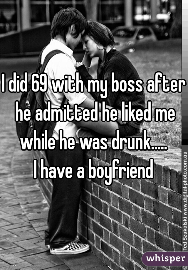 I did 69 with my boss after he admitted he liked me while he was drunk.....    I have a boyfriend