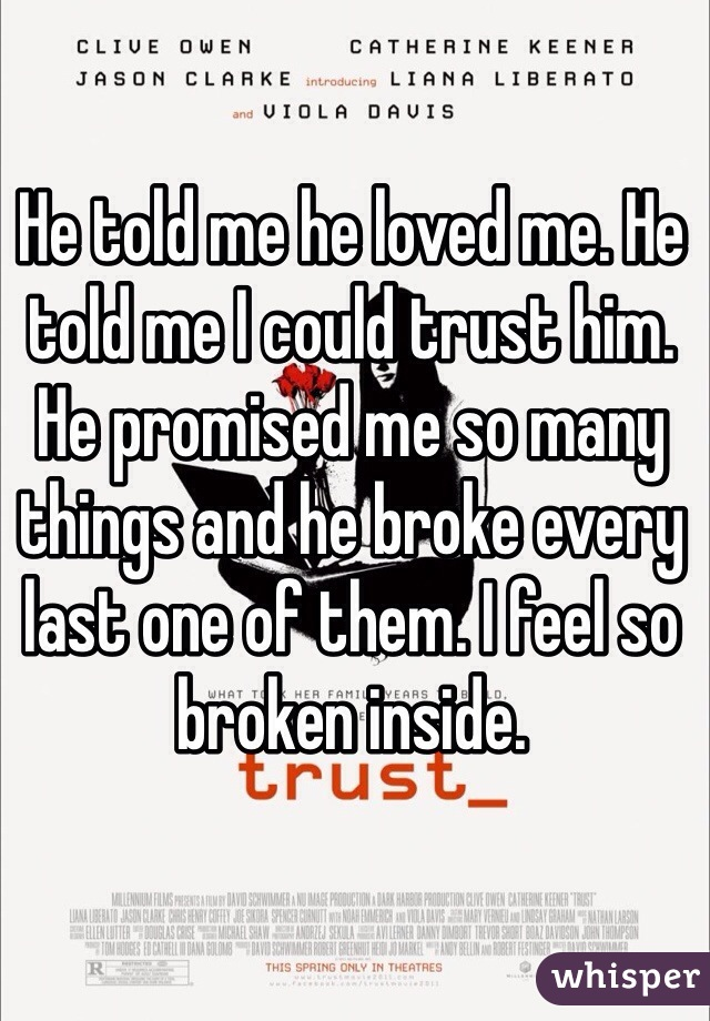 He told me he loved me. He told me I could trust him. He promised me so many things and he broke every last one of them. I feel so broken inside.