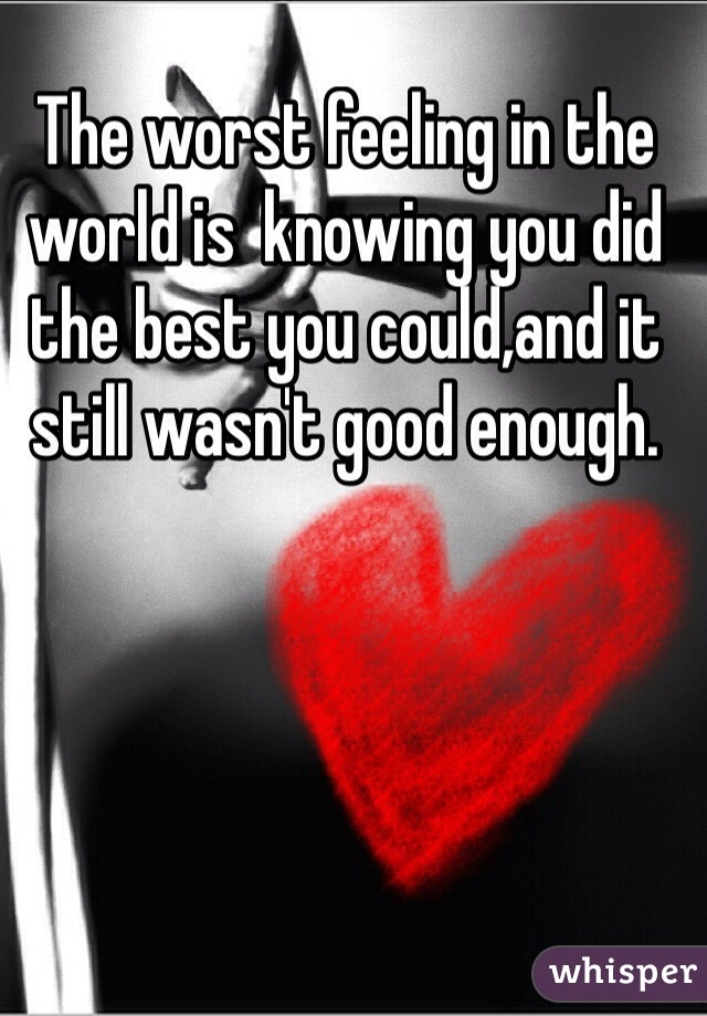 The worst feeling in the world is  knowing you did the best you could,and it still wasn't good enough.