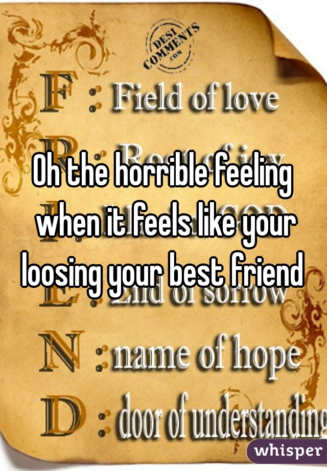 Oh the horrible feeling when it feels like your loosing your best friend