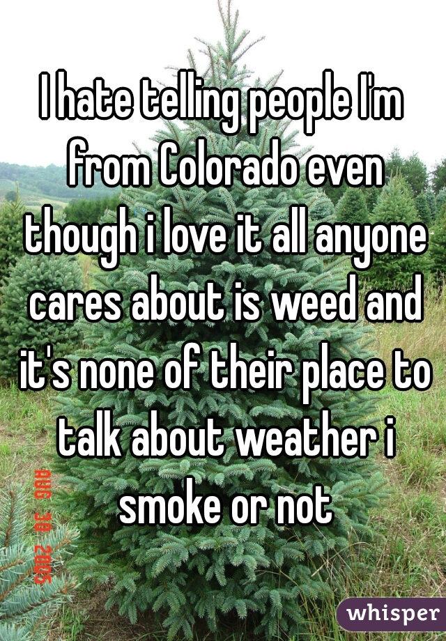 I hate telling people I'm from Colorado even though i love it all anyone cares about is weed and it's none of their place to talk about weather i smoke or not